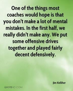 Jim Kelliher  - One of the things most coaches would hope is that you don't make a lot of mental mistakes. In the first half, we really didn't make any. We put some offensive drives together and played fairly decent defensively.