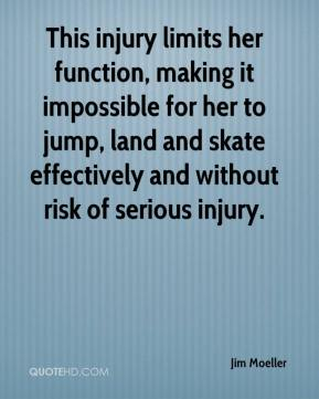 Jim Moeller  - This injury limits her function, making it impossible for her to jump, land and skate effectively and without risk of serious injury.