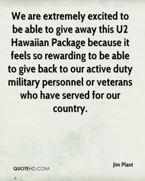 Jim Plant  - We are extremely excited to be able to give away this U2 Hawaiian Package because it feels so rewarding to be able to give back to our active duty military personnel or veterans who have served for our country.