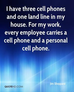 Jim Sheppard  - I have three cell phones and one land line in my house. For my work, every employee carries a cell phone and a personal cell phone.