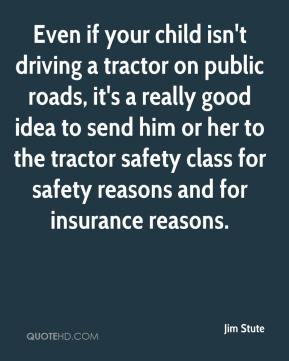 Jim Stute  - Even if your child isn't driving a tractor on public roads, it's a really good idea to send him or her to the tractor safety class for safety reasons and for insurance reasons.