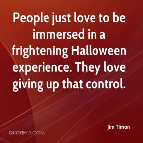 Jim Timon  - People just love to be immersed in a frightening Halloween experience. They love giving up that control.