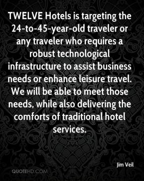 Jim Veil  - TWELVE Hotels is targeting the 24-to-45-year-old traveler or any traveler who requires a robust technological infrastructure to assist business needs or enhance leisure travel. We will be able to meet those needs, while also delivering the comforts of traditional hotel services.