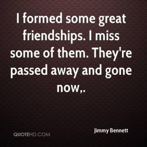 Jimmy Bennett  - I formed some great friendships. I miss some of them. They're passed away and gone now.