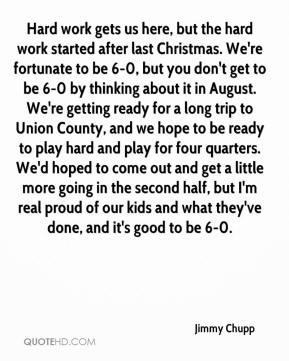 Jimmy Chupp  - Hard work gets us here, but the hard work started after last Christmas. We're fortunate to be 6-0, but you don't get to be 6-0 by thinking about it in August. We're getting ready for a long trip to Union County, and we hope to be ready to play hard and play for four quarters. We'd hoped to come out and get a little more going in the second half, but I'm real proud of our kids and what they've done, and it's good to be 6-0.