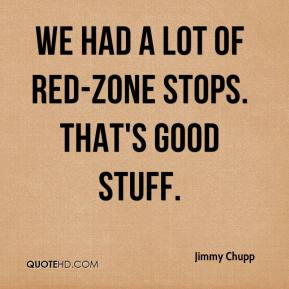 Jimmy Chupp  - We had a lot of red-zone stops. That's good stuff.