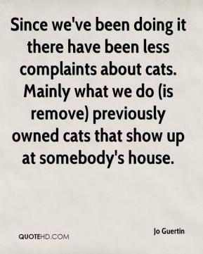 Jo Guertin  - Since we've been doing it there have been less complaints about cats. Mainly what we do (is remove) previously owned cats that show up at somebody's house.