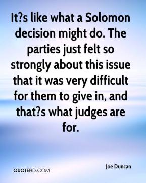 Joe Duncan  - It?s like what a Solomon decision might do. The parties just felt so strongly about this issue that it was very difficult for them to give in, and that?s what judges are for.