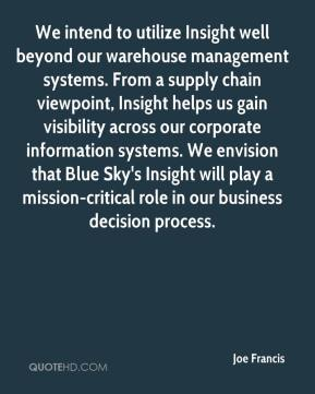 We intend to utilize Insight well beyond our warehouse management systems. From a supply chain viewpoint, Insight helps us gain visibility across our corporate information systems. We envision that Blue Sky's Insight will play a mission-critical role in our business decision process.