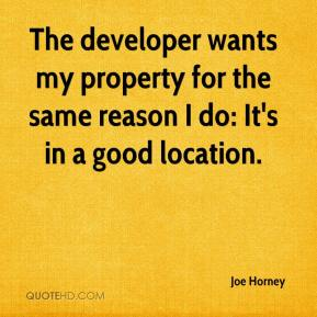 Joe Horney  - The developer wants my property for the same reason I do: It's in a good location.