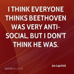 Joe Lapchick  - I think everyone thinks Beethoven was very anti-social, but I don't think he was.
