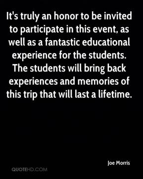 Joe Morris  - It's truly an honor to be invited to participate in this event, as well as a fantastic educational experience for the students. The students will bring back experiences and memories of this trip that will last a lifetime.