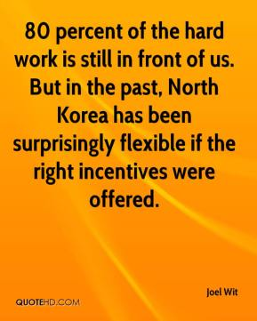 Joel Wit  - 80 percent of the hard work is still in front of us. But in the past, North Korea has been surprisingly flexible if the right incentives were offered.