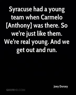 Joey Dorsey  - Syracuse had a young team when Carmelo [Anthony] was there. So we're just like them. We're real young. And we get out and run.