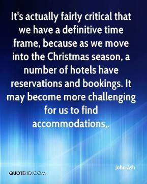 John Ash  - It's actually fairly critical that we have a definitive time frame, because as we move into the Christmas season, a number of hotels have reservations and bookings. It may become more challenging for us to find accommodations.