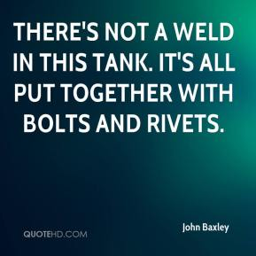 John Baxley  - There's not a weld in this tank. It's all put together with bolts and rivets.