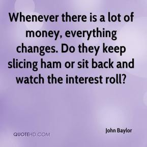 John Baylor  - Whenever there is a lot of money, everything changes. Do they keep slicing ham or sit back and watch the interest roll?