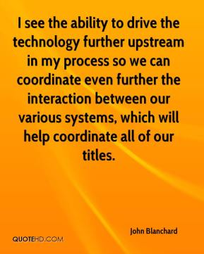 John Blanchard  - I see the ability to drive the technology further upstream in my process so we can coordinate even further the interaction between our various systems, which will help coordinate all of our titles.