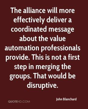 John Blanchard  - The alliance will more effectively deliver a coordinated message about the value automation professionals provide. This is not a first step in merging the groups. That would be disruptive.