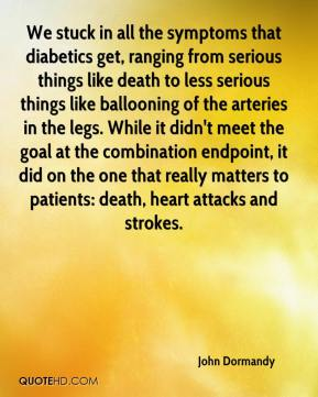 John Dormandy  - We stuck in all the symptoms that diabetics get, ranging from serious things like death to less serious things like ballooning of the arteries in the legs. While it didn't meet the goal at the combination endpoint, it did on the one that really matters to patients: death, heart attacks and strokes.