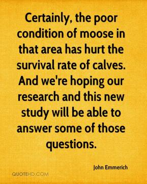 John Emmerich  - Certainly, the poor condition of moose in that area has hurt the survival rate of calves. And we're hoping our research and this new study will be able to answer some of those questions.