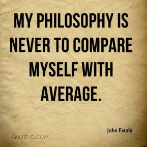 John Farahi  - My philosophy is never to compare myself with average.