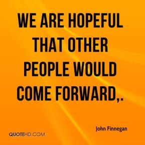 John Finnegan  - We are hopeful that other people would come forward.