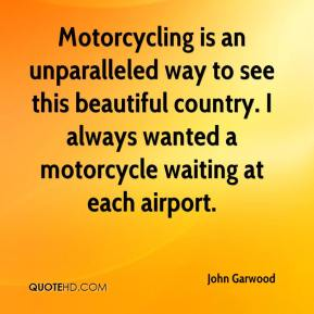 John Garwood  - Motorcycling is an unparalleled way to see this beautiful country. I always wanted a motorcycle waiting at each airport.