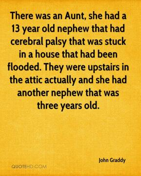 John Graddy  - There was an Aunt, she had a 13 year old nephew that had cerebral palsy that was stuck in a house that had been flooded. They were upstairs in the attic actually and she had another nephew that was three years old.
