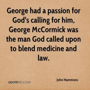 John Hammons  - George had a passion for God's calling for him, George McCormick was the man God called upon to blend medicine and law.