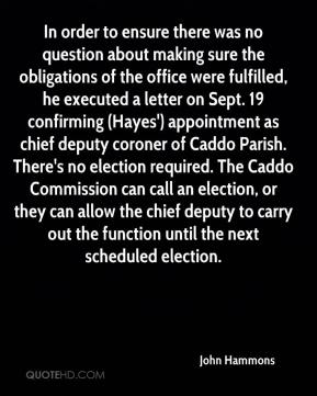 In order to ensure there was no question about making sure the obligations of the office were fulfilled, he executed a letter on Sept. 19 confirming (Hayes') appointment as chief deputy coroner of Caddo Parish. There's no election required. The Caddo Commission can call an election, or they can allow the chief deputy to carry out the function until the next scheduled election.
