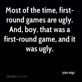 John High  - Most of the time, first-round games are ugly. And, boy, that was a first-round game, and it was ugly.