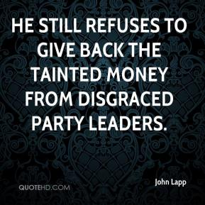 John Lapp  - He still refuses to give back the tainted money from disgraced party leaders.
