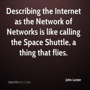 John Lester  - Describing the Internet as the Network of Networks is like calling the Space Shuttle, a thing that flies.