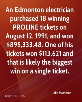 An Edmonton electrician purchased 18 winning PROLINE tickets on August 12, 1991, and won $895,333.48. One of his tickets won $113,621 and that is likely the biggest win on a single ticket.