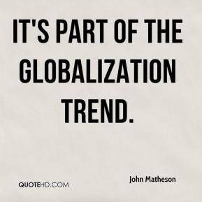 John Matheson  - It's part of the globalization trend.