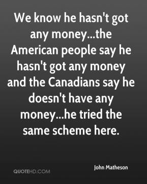 We know he hasn't got any money...the American people say he hasn't got any money and the Canadians say he doesn't have any money...he tried the same scheme here.