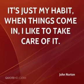 John Norton  - It's just my habit, when things come in, I like to take care of it.