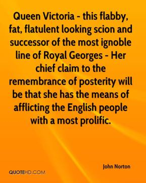 John Norton  - Queen Victoria - this flabby, fat, flatulent looking scion and successor of the most ignoble line of Royal Georges - Her chief claim to the remembrance of posterity will be that she has the means of afflicting the English people with a most prolific.