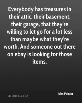 John Painter  - Everybody has treasures in their attic, their basement, their garage, that they're willing to let go for a lot less than maybe what they're worth. And someone out there on ebay is looking for those items.