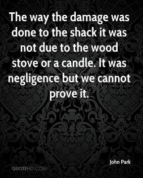 John Park  - The way the damage was done to the shack it was not due to the wood stove or a candle. It was negligence but we cannot prove it.