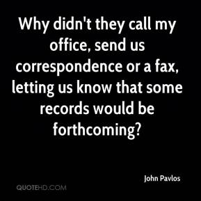 John Pavlos  - Why didn't they call my office, send us correspondence or a fax, letting us know that some records would be forthcoming?