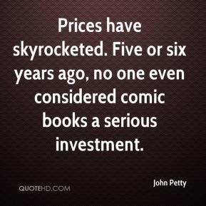 John Petty  - Prices have skyrocketed. Five or six years ago, no one even considered comic books a serious investment.