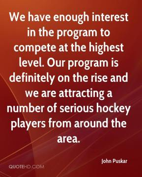 John Puskar  - We have enough interest in the program to compete at the highest level. Our program is definitely on the rise and we are attracting a number of serious hockey players from around the area.