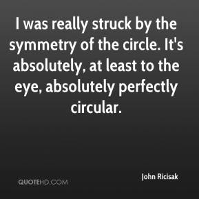 John Ricisak  - I was really struck by the symmetry of the circle. It's absolutely, at least to the eye, absolutely perfectly circular.