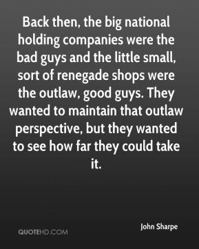 John Sharpe  - Back then, the big national holding companies were the bad guys and the little small, sort of renegade shops were the outlaw, good guys. They wanted to maintain that outlaw perspective, but they wanted to see how far they could take it.