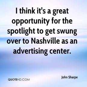 I think it's a great opportunity for the spotlight to get swung over to Nashville as an advertising center.