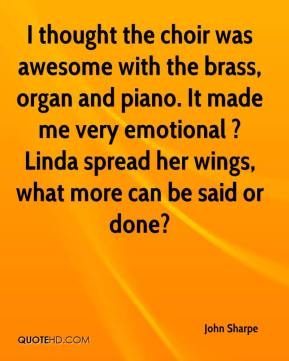 John Sharpe  - I thought the choir was awesome with the brass, organ and piano. It made me very emotional ? Linda spread her wings, what more can be said or done?