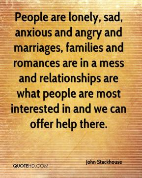 People are lonely, sad, anxious and angry and marriages, families and romances are in a mess and relationships are what people are most interested in and we can offer help there.