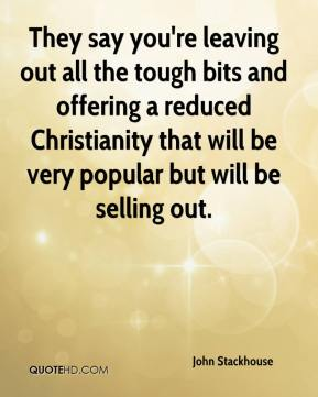 John Stackhouse  - They say you're leaving out all the tough bits and offering a reduced Christianity that will be very popular but will be selling out.